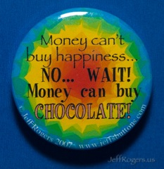 Money can't buy happiness... NO, wait! Money can buy chocolate!